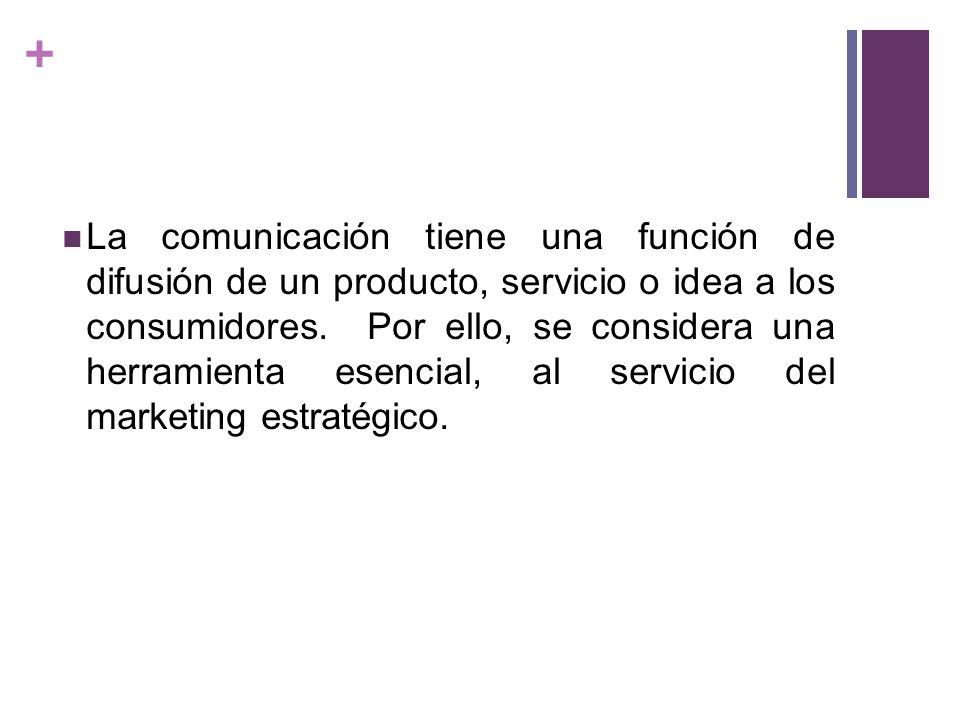 + La comunicación tiene una función de difusión de un producto, servicio o idea a los consumidores. Por ello, se considera una herramienta esencial, a