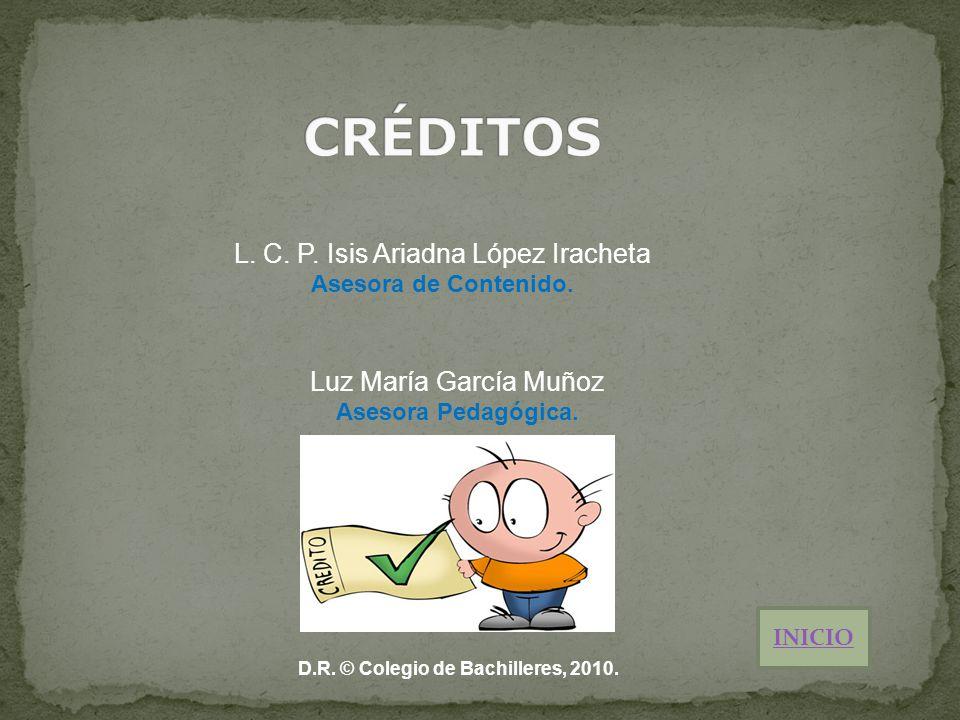 L. C. P. Isis Ariadna López Iracheta Asesora de Contenido. Luz María García Muñoz Asesora Pedagógica. INICIO D.R. © Colegio de Bachilleres, 2010.