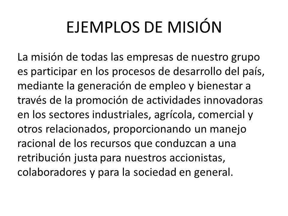EJEMPLOS DE MISIÓN General Motors esta en el negocio del transporte (misión primaria) provee vehículos para el transporten de pasajeros y carga, dirigidos a una gran variedad de clientes y mercados (misión secundaria)