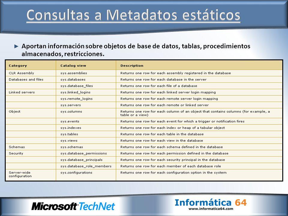 Aportan información sobre objetos de base de datos, tablas, procedimientos almacenados, restricciones.