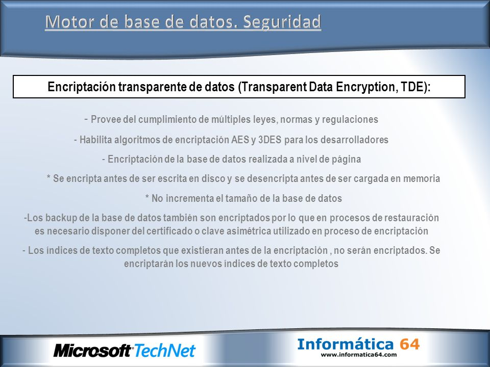Motor de base de datos. Seguridad Encriptación transparente de datos (Transparent Data Encryption, TDE): - Provee del cumplimiento de múltiples leyes,