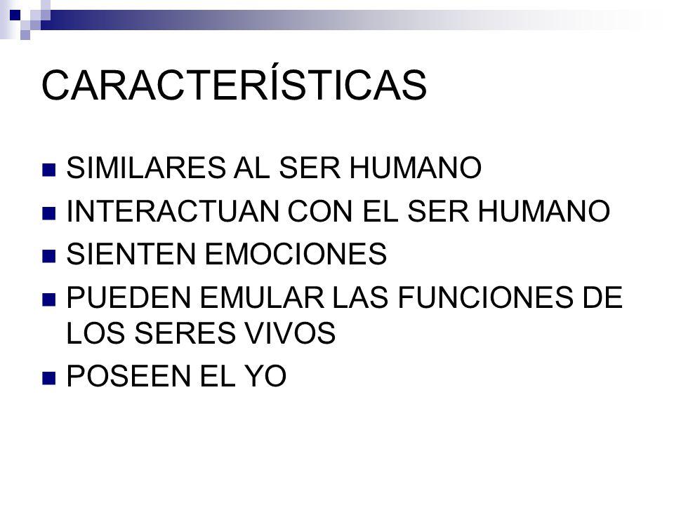 CARACTERÍSTICAS SIMILARES AL SER HUMANO INTERACTUAN CON EL SER HUMANO SIENTEN EMOCIONES PUEDEN EMULAR LAS FUNCIONES DE LOS SERES VIVOS POSEEN EL YO