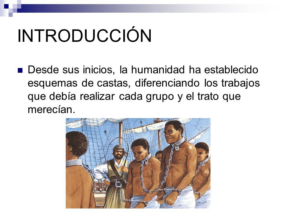 INTRODUCCIÓN Desde sus inicios, la humanidad ha establecido esquemas de castas, diferenciando los trabajos que debía realizar cada grupo y el trato que merecían.