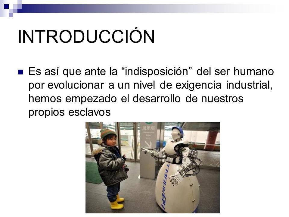 INTRODUCCIÓN Si bien es cierto hasta hace poco tiempo hemos alcanzado un nivel tecnológico adecuado para desarrollar la robótica como disciplina, los esfuerzos se remontan mucho atrás