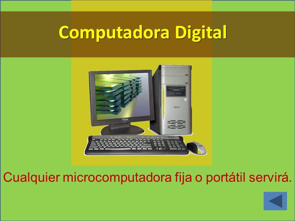 Computadora Digital Cualquier microcomputadora fija o portátil servirá.