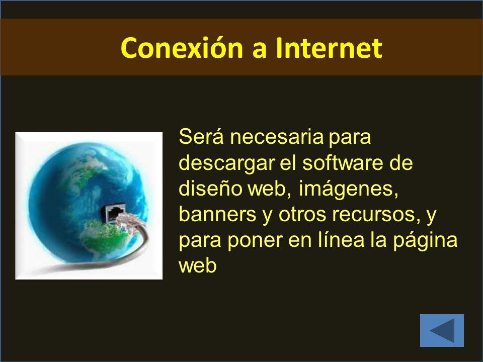 Conexión a Internet Será necesaria para descargar el software de diseño web, imágenes, banners y otros recursos, y para poner en línea la página web