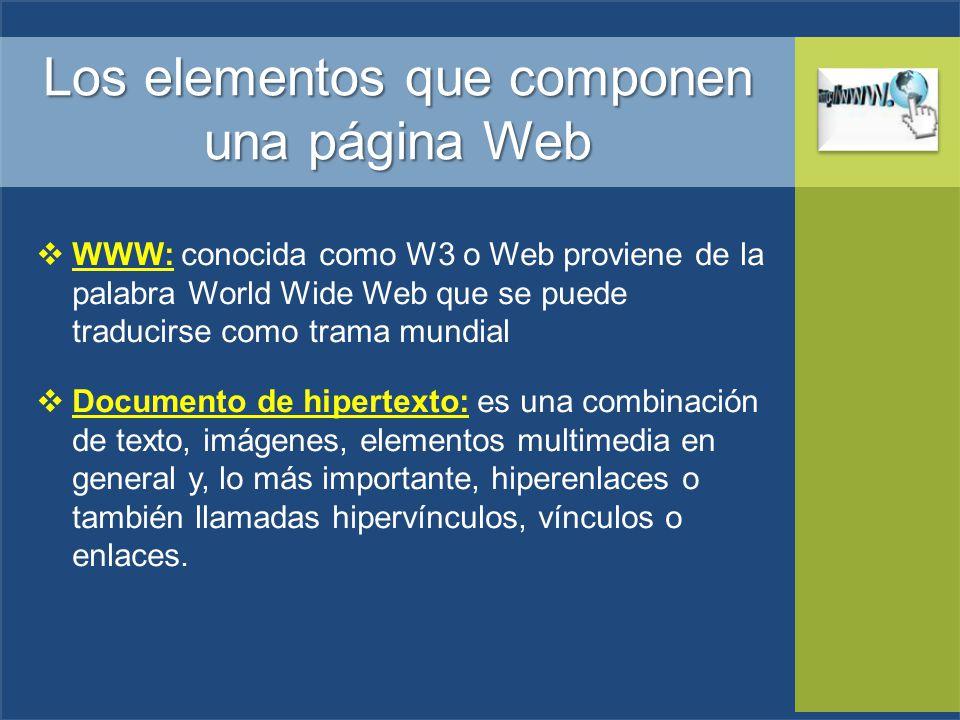 Los elementos que componen una página Web WWW: conocida como W3 o Web proviene de la palabra World Wide Web que se puede traducirse como trama mundial Documento de hipertexto: es una combinación de texto, imágenes, elementos multimedia en general y, lo más importante, hiperenlaces o también llamadas hipervínculos, vínculos o enlaces.