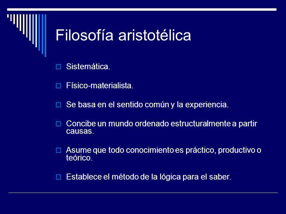 Filosofía aristotélica Sistemática. Físico-materialista. Se basa en el sentido común y la experiencia. Concibe un mundo ordenado estructuralmente a pa