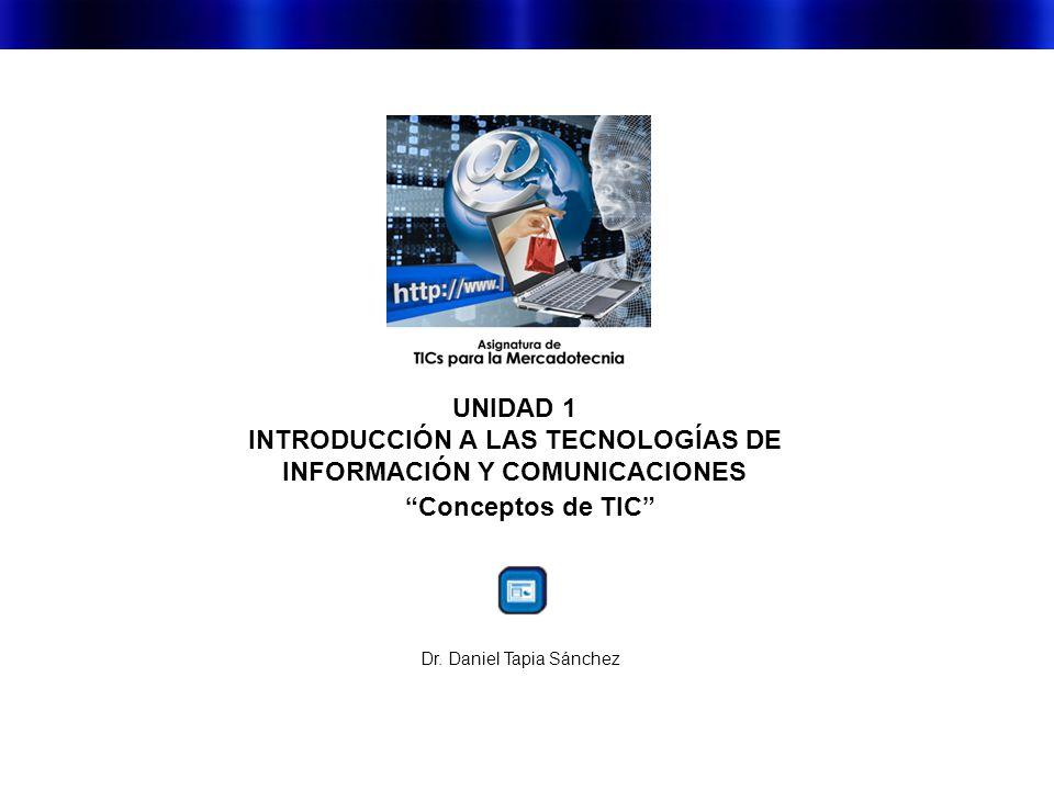 UNIDAD 1 INTRODUCCIÓN A LAS TECNOLOGÍAS DE INFORMACIÓN Y COMUNICACIONES Conceptos de TIC Dr.