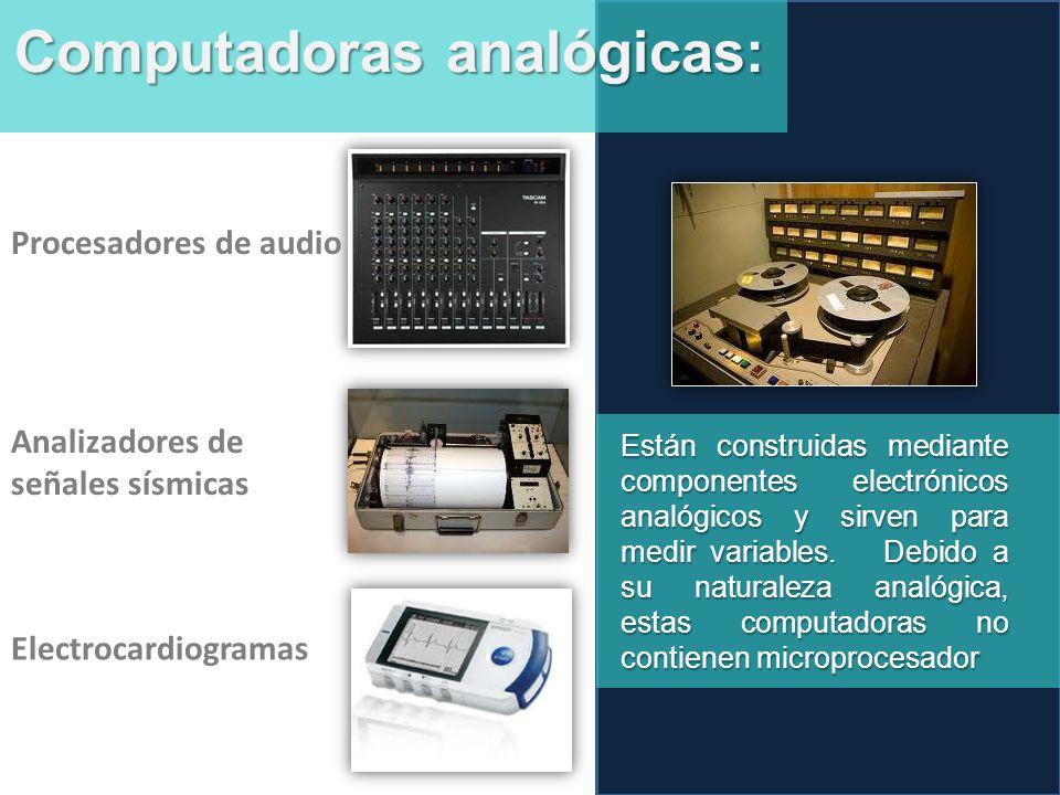 Computadoras analógicas: Están construidas mediante componentes electrónicos analógicos y sirven para medir variables.