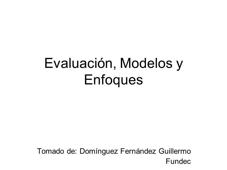 Evaluación, Modelos y Enfoques Tomado de: Domínguez Fernández Guillermo Fundec