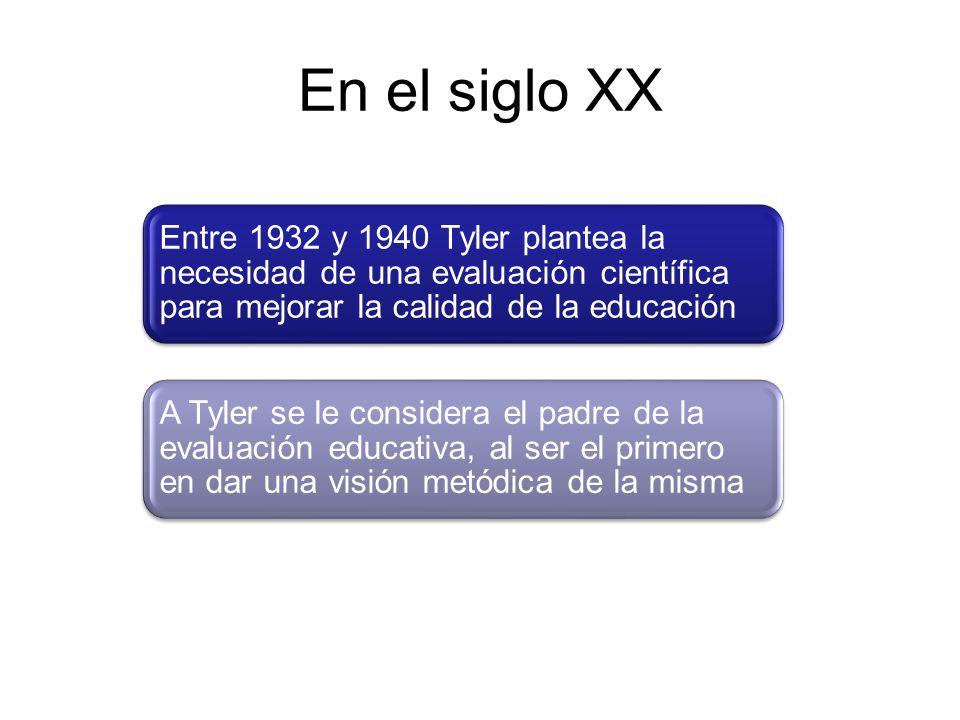 En el siglo XX Entre 1932 y 1940 Tyler plantea la necesidad de una evaluación científica para mejorar la calidad de la educación A Tyler se le conside