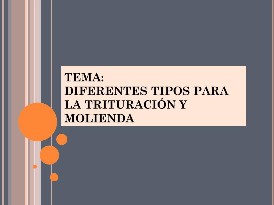 TEMA: DIFERENTES TIPOS PARA LA TRITURACIÓN Y MOLIENDA