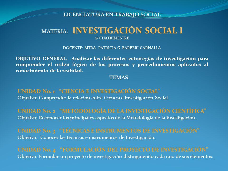 LICENCIATURA EN TRABAJO SOCIAL MATERIA: INVESTIGACIÓN SOCIAL I 2º CUATRIMESTRE DOCENTE: MTRA. PATRICIA G. BARBERI CARNALLA OBJETIVO GENERAL: Analizar