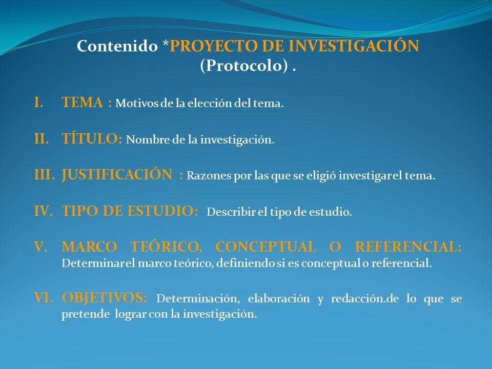 Contenido *PROYECTO DE INVESTIGACIÓN (Protocolo). I.TEMA : Motivos de la elección del tema. II.TÍTULO: Nombre de la investigación. III.JUSTIFICACIÓN :