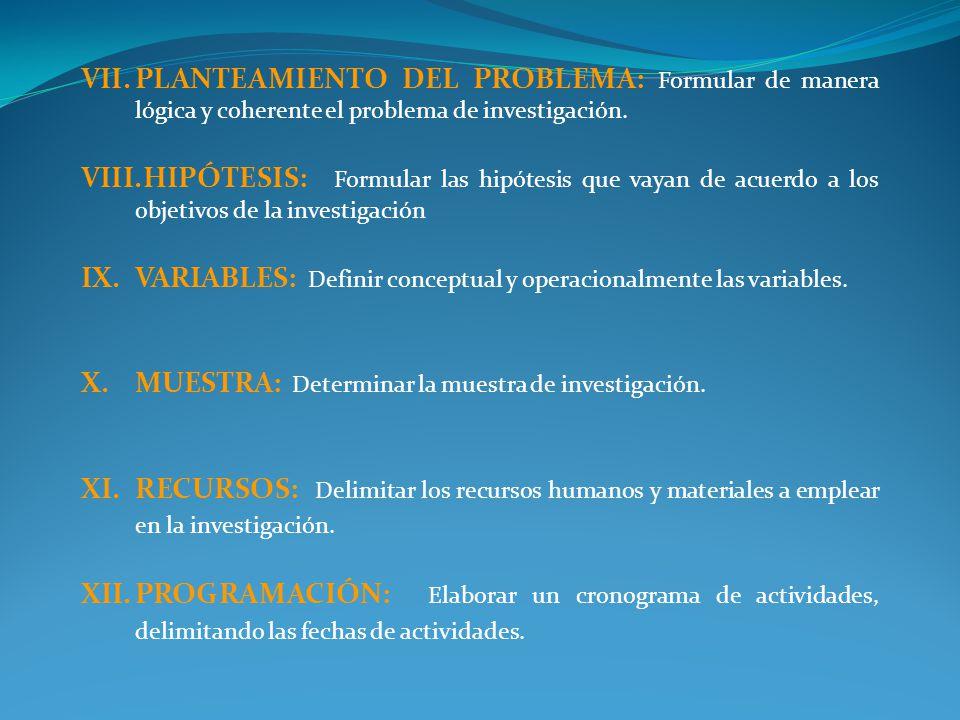 VII.PLANTEAMIENTO DEL PROBLEMA: Formular de manera lógica y coherente el problema de investigación. VIII.HIPÓTESIS: Formular las hipótesis que vayan d