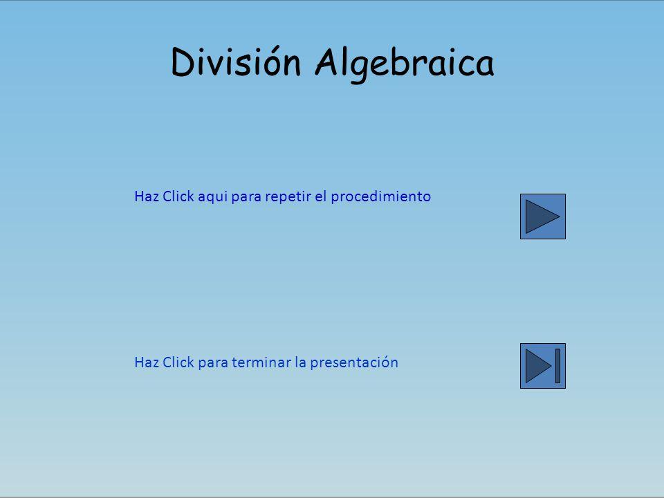 División Algebraica Haz Click aqui para repetir el procedimiento Haz Click para terminar la presentación