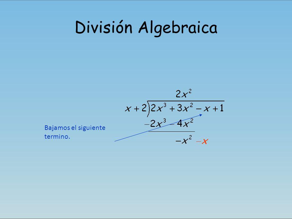 División Algebraica Ahora volvemos a dividir, el primer termino del nuevo dividendo, entre, el primer termino del divisor Se obtiene el segundo termino del cociente..
