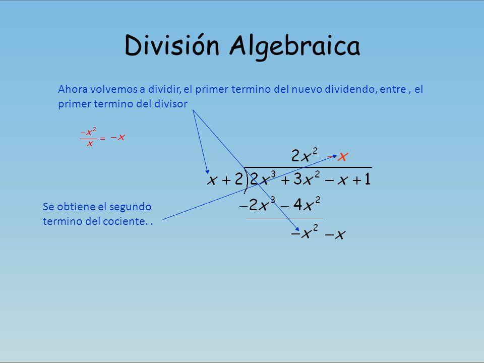 División Algebraica Ahora volvemos a dividir, el primer termino del nuevo dividendo, entre, el primer termino del divisor Se obtiene el segundo termin