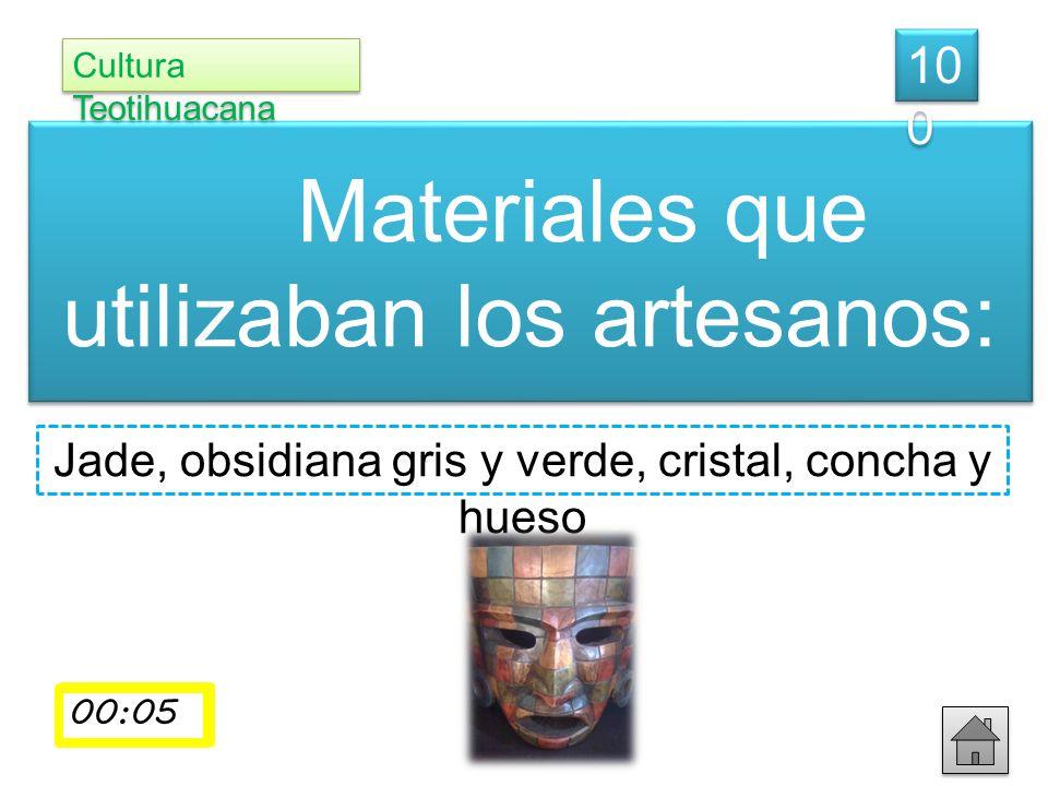 Materiales que utilizaban los artesanos: Cultura Teotihuacana 10 0 Jade, obsidiana gris y verde, cristal, concha y hueso 00:01 00:02 00:03 00:0400:05