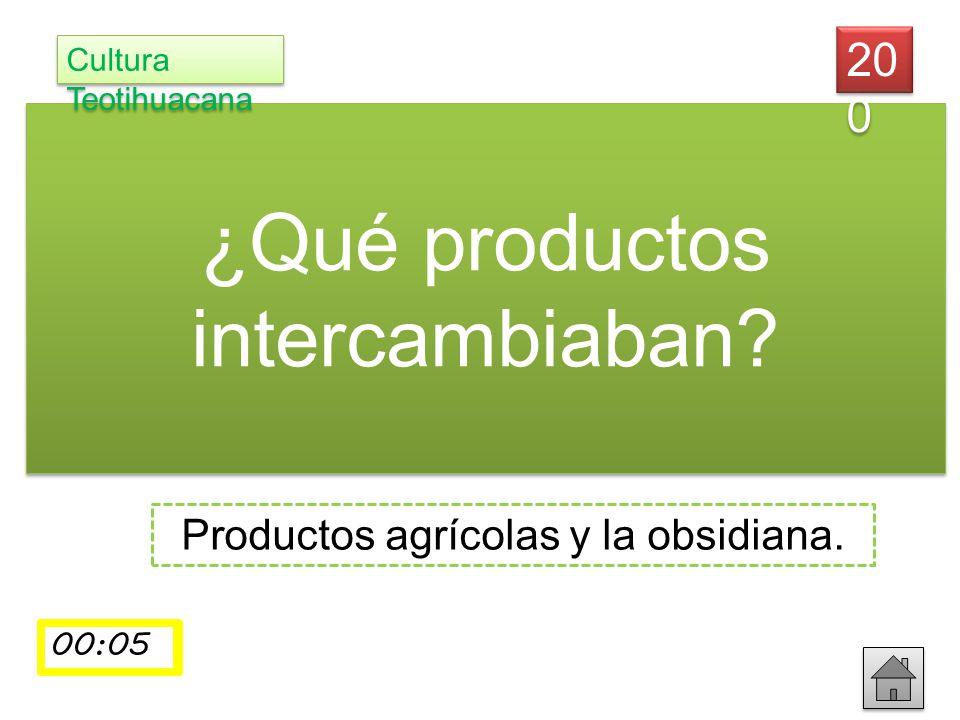 ¿Qué productos intercambiaban? Productos agrícolas y la obsidiana. 20 0 Cultura Teotihuacana 00:0100:0200:0300:0400:05