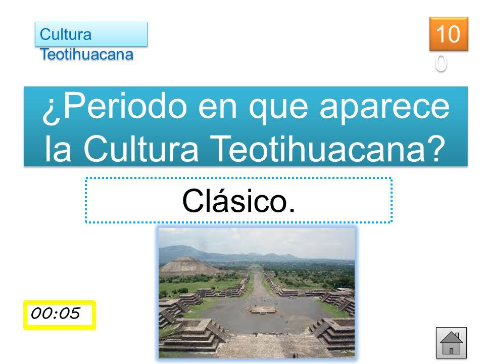 ¿Periodo en que aparece la Cultura Teotihuacana? Clásico. Cultura Teotihuacana 10 0 00:01 00:0200:03 00:0400:05