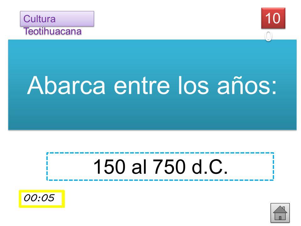 Abarca entre los años: Cultura Teotihuacana 10 0 150 al 750 d.C. 00:01 00:02 00:03 00:0400:05