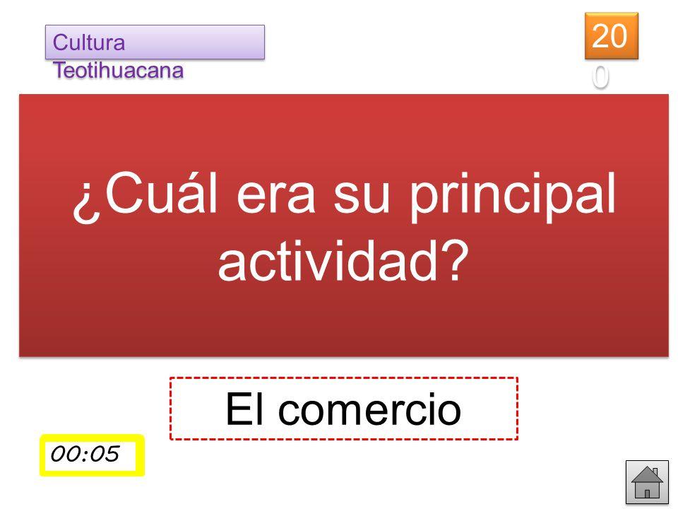 El comercio ¿Cuál era su principal actividad? 20 0 Cultura Teotihuacana 00:01 00:02 00:0300:0400:05