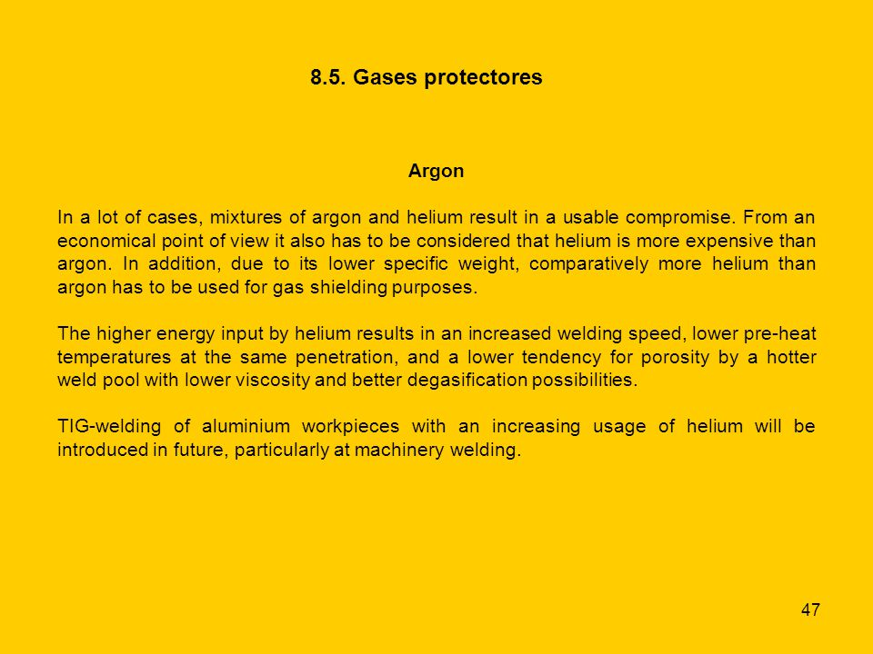 47 8.5. Gases protectores Argon In a lot of cases, mixtures of argon and helium result in a usable compromise. From an economical point of view it als