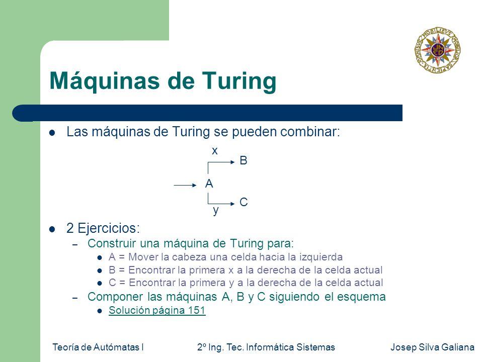 Teoría de Autómatas I2º Ing. Tec. Informática SistemasJosep Silva Galiana Máquinas de Turing Las máquinas de Turing se pueden combinar: 2 Ejercicios: