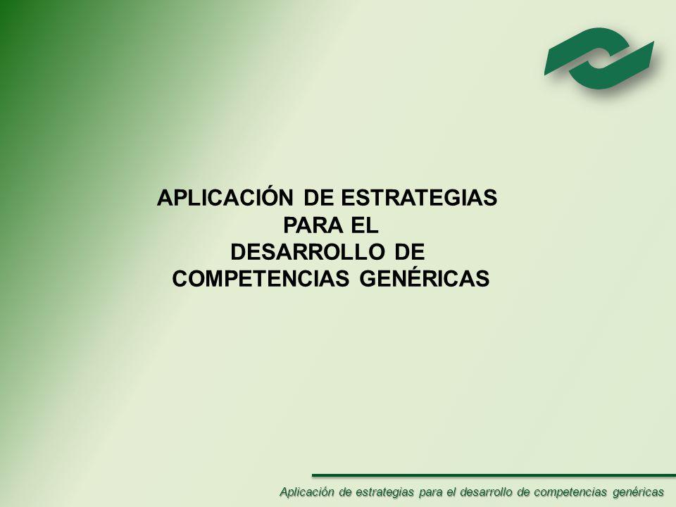 APLICACIÓN DE ESTRATEGIAS PARA EL DESARROLLO DE COMPETENCIAS GENÉRICAS Aplicación de estrategias para el desarrollo de competencias genéricas