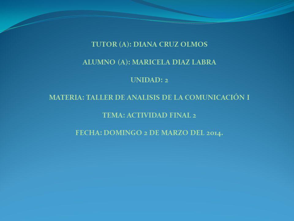 TUTOR (A): DIANA CRUZ OLMOS ALUMNO (A): MARICELA DIAZ LABRA UNIDAD: 2 MATERIA: TALLER DE ANALISIS DE LA COMUNICACIÓN I TEMA: ACTIVIDAD FINAL 2 FECHA: DOMINGO 2 DE MARZO DEL 2014.