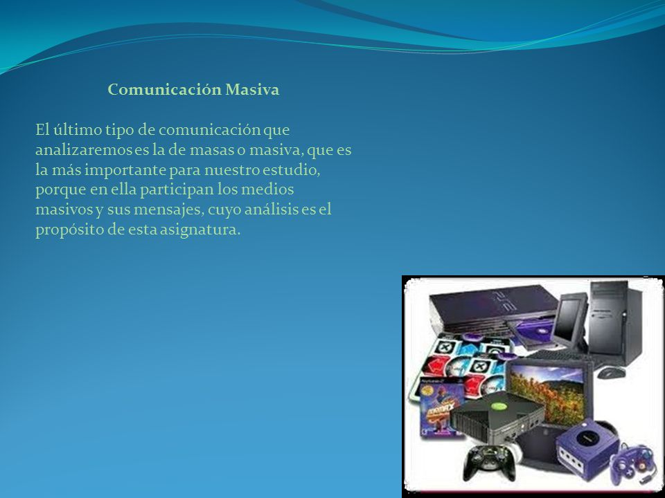 Comunicación Masiva El último tipo de comunicación que analizaremos es la de masas o masiva, que es la más importante para nuestro estudio, porque en ella participan los medios masivos y sus mensajes, cuyo análisis es el propósito de esta asignatura.
