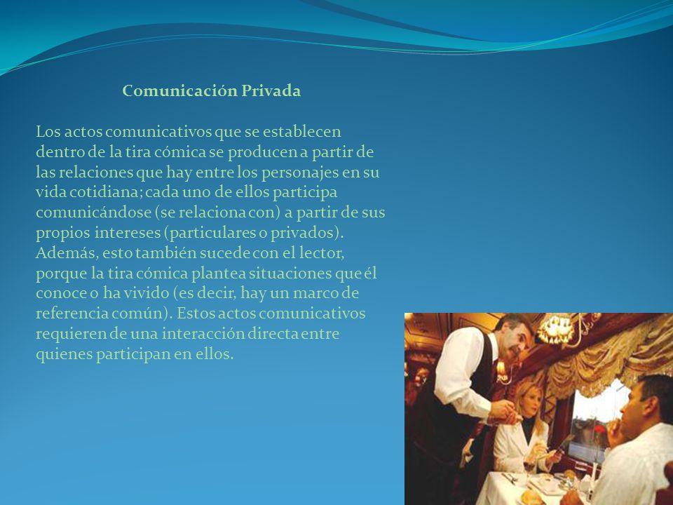 Comunicación Privada Los actos comunicativos que se establecen dentro de la tira cómica se producen a partir de las relaciones que hay entre los personajes en su vida cotidiana; cada uno de ellos participa comunicándose (se relaciona con) a partir de sus propios intereses (particulares o privados).