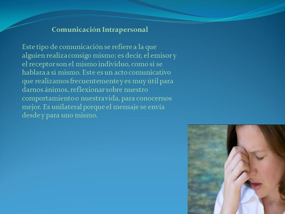 Comunicación Intrapersonal Este tipo de comunicación se refiere a la que alguien realiza consigo mismo; es decir, el emisor y el receptor son el mismo individuo, como si se hablara a sí mismo.