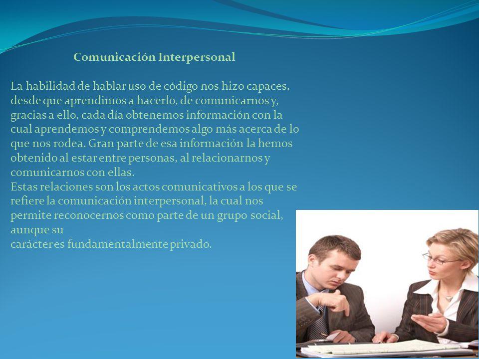 Comunicación Interpersonal La habilidad de hablar uso de código nos hizo capaces, desde que aprendimos a hacerlo, de comunicarnos y, gracias a ello, cada día obtenemos información con la cual aprendemos y comprendemos algo más acerca de lo que nos rodea.