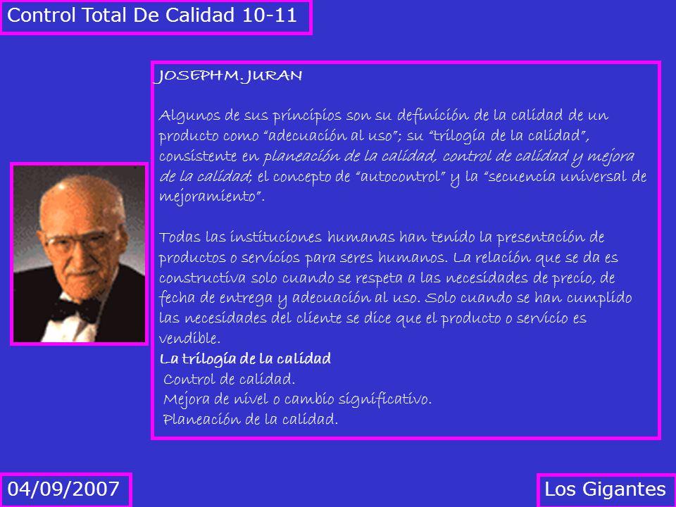 Los Gigantes 04/09/2007 Control Total De Calidad 10-11 JOSEPH M. JURAN Algunos de sus principios son su definición de la calidad de un producto como a