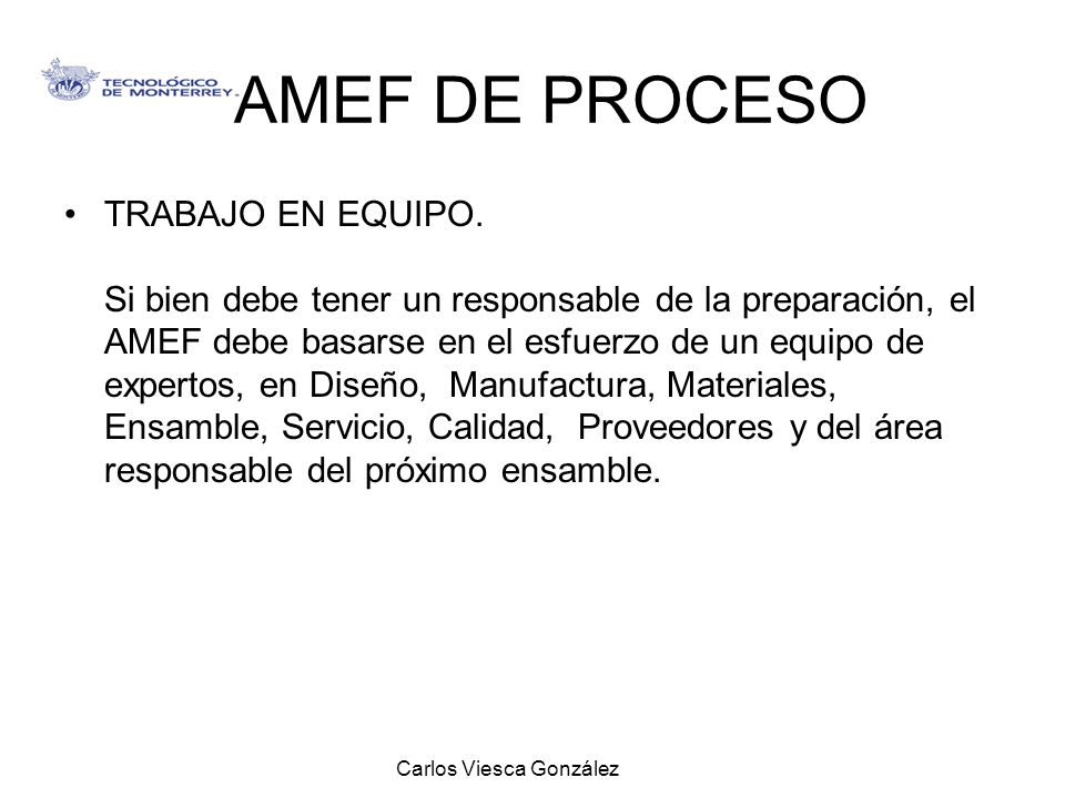 Carlos Viesca González AMEF DE PROCESO TRABAJO EN EQUIPO. Si bien debe tener un responsable de la preparación, el AMEF debe basarse en el esfuerzo de