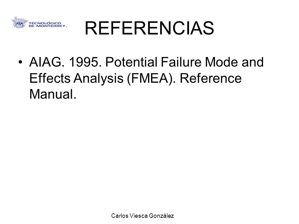 Carlos Viesca González REFERENCIAS AIAG. 1995. Potential Failure Mode and Effects Analysis (FMEA). Reference Manual.