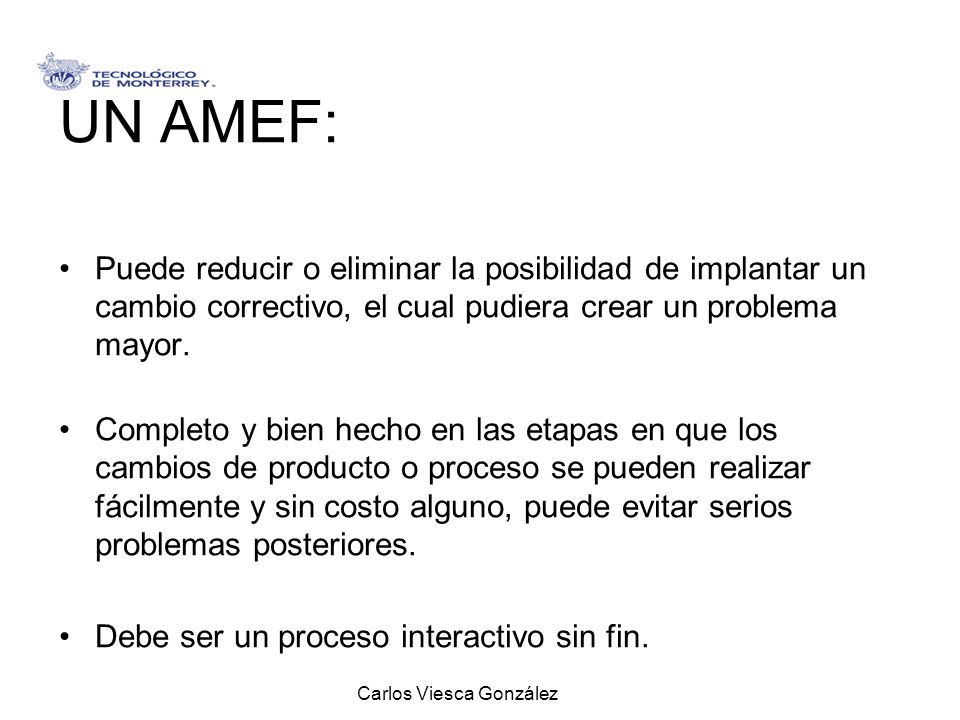 Carlos Viesca González UN AMEF: Puede reducir o eliminar la posibilidad de implantar un cambio correctivo, el cual pudiera crear un problema mayor. Co