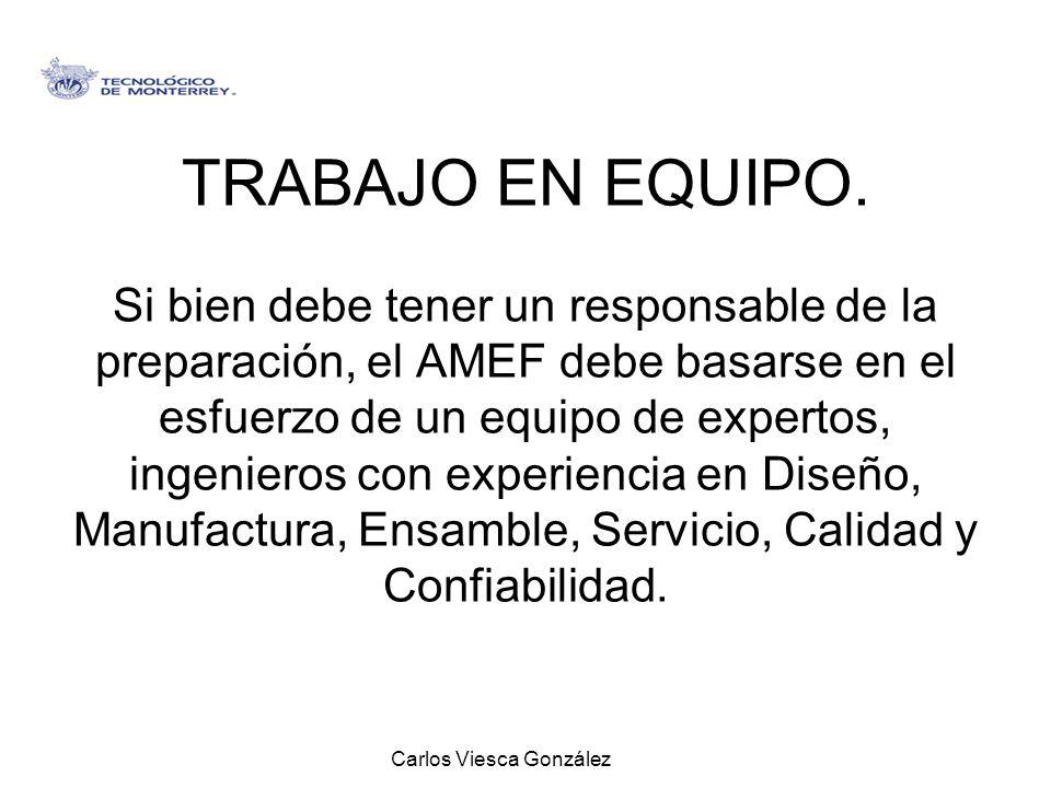 Carlos Viesca González TRABAJO EN EQUIPO. Si bien debe tener un responsable de la preparación, el AMEF debe basarse en el esfuerzo de un equipo de exp