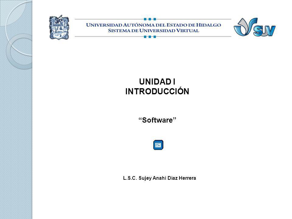 UNIDAD I INTRODUCCIÓN Software L.S.C. Sujey Anahí Díaz Herrera