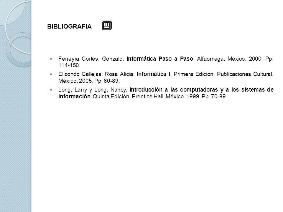 BIBLIOGRAFIA Ferreyra Cortés, Gonzalo. Informática Paso a Paso. Alfaomega. México. 2000. Pp. 114-150. Elizondo Callejas, Rosa Alicia. Informática I. P