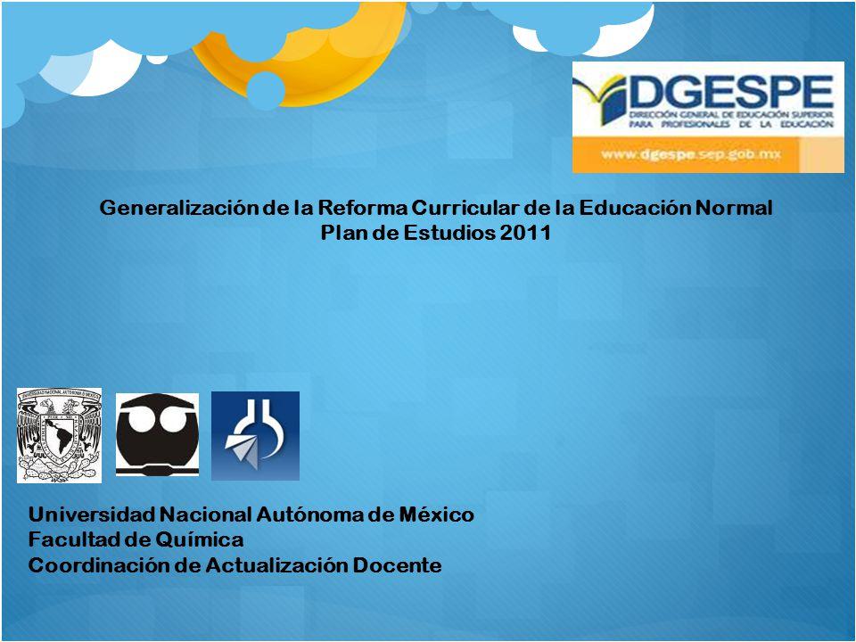 Generalización de la Reforma Curricular de la Educación Normal Plan de Estudios 2011 Universidad Nacional Autónoma de México Facultad de Química Coord