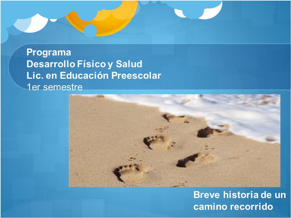 Programa Desarrollo Físico y Salud Lic. en Educación Preescolar 1er semestre Breve historia de un camino recorrido