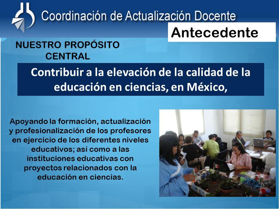 Contribuir a la elevación de la calidad de la educación en ciencias, en México, NUESTRO PROPÓSITO CENTRAL Apoyando la formación, actualización y profesionalización de los profesores en ejercicio de los diferentes niveles educativos; así como a las instituciones educativas con proyectos relacionados con la educación en ciencias.