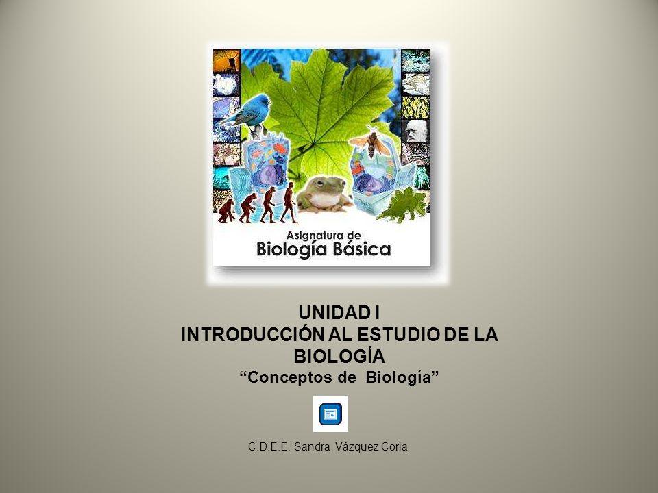 UNIDAD I INTRODUCCIÓN AL ESTUDIO DE LA BIOLOGÍA Conceptos de Biología C.D.E.E. Sandra Vázquez Coria