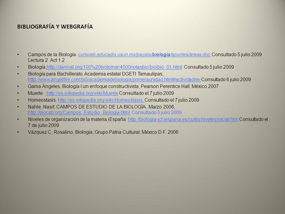 BIBLIOGRAFÍA Y WEBGRAFÍA Campos de la Biología cursweb.educadis.uson.mx/payala/biologia/apuntes/areas.doc Consultado 5 julio 2009 Lectura 2 Act 1.2 Bi