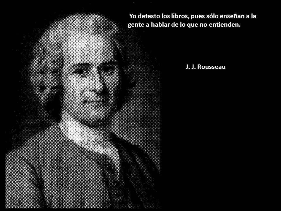 Yo detesto los libros, pues sólo enseñan a la gente a hablar de lo que no entienden. J. J. Rousseau