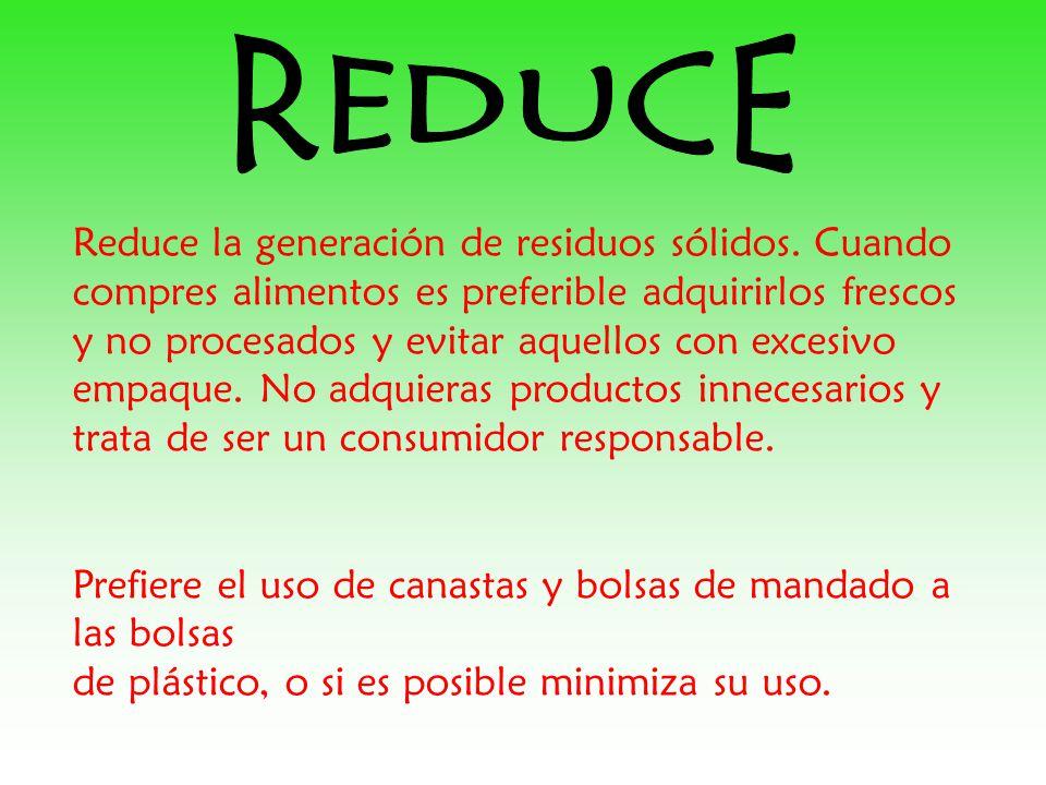 Reduce la generación de residuos sólidos. Cuando compres alimentos es preferible adquirirlos frescos y no procesados y evitar aquellos con excesivo em